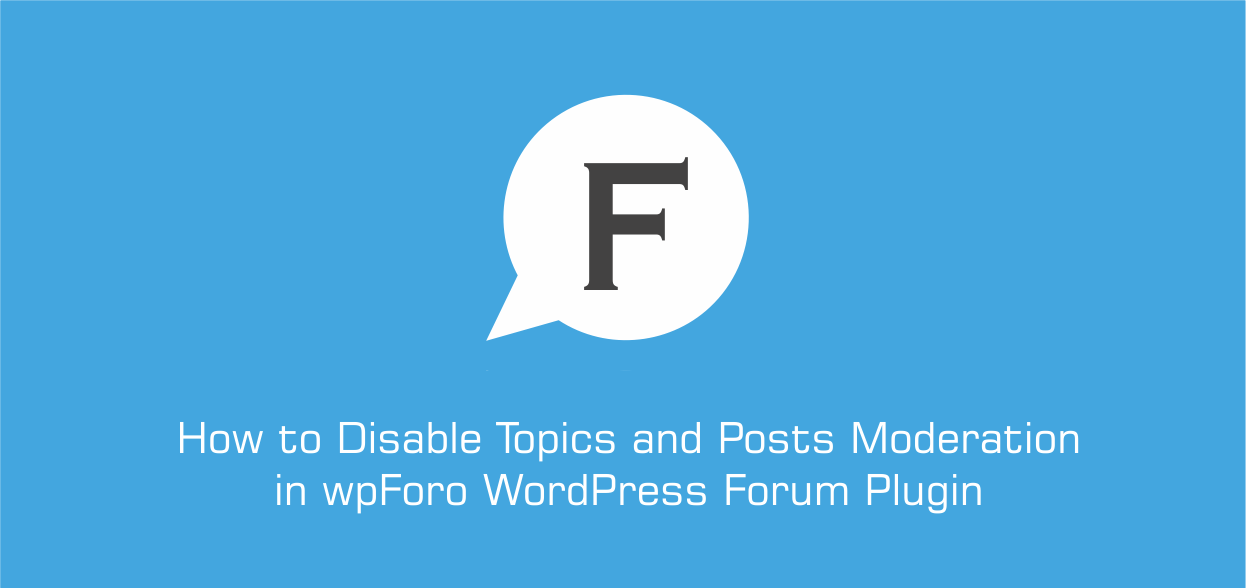 How to Disable Topics and Posts Moderation in wpForo WordPress Forum Plugin